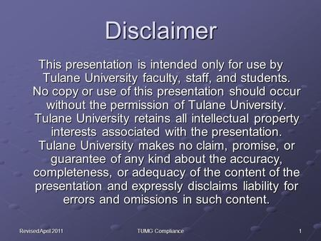 1Revised April 2011TUMG Compliance Disclaimer This presentation is intended only for use by Tulane University faculty, staff, and students. No copy or.