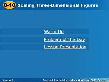 8-10 Scaling Three-Dimensional Figures Course 3 Warm Up Warm Up Problem of the Day Problem of the Day Lesson Presentation Lesson Presentation.
