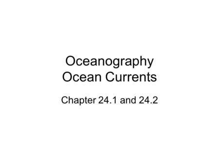 Oceanography Ocean Currents Chapter 24.1 and 24.2.