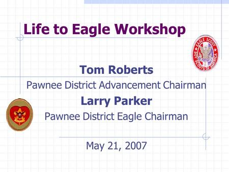 Life to Eagle Workshop Tom Roberts Pawnee District Advancement Chairman Larry Parker Pawnee District Eagle Chairman May 21, 2007.