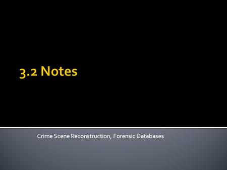 3.2 Notes Crime Scene Reconstruction, Forensic Databases.