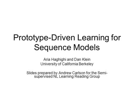 Prototype-Driven Learning for Sequence Models Aria Haghighi and Dan Klein University of California Berkeley Slides prepared by Andrew Carlson for the Semi-