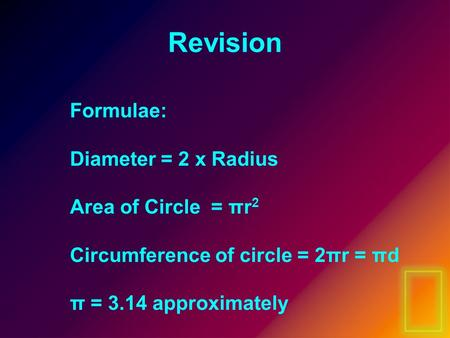 Revision Formulae: Diameter = 2 x Radius Area of Circle = πr 2 Circumference of circle = 2πr = πd π = 3.14 approximately.