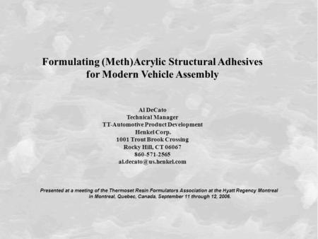 Sept. 12, 20061 Formulating (Meth)Acrylic Structural Adhesives for Modern Vehicle Assembly Al DeCato Technical Manager TT-Automotive Product Development.
