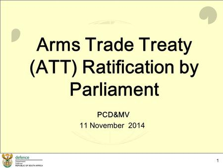 1 Arms Trade Treaty (ATT) Ratification by Parliament PCD&MV 11 November 2014.