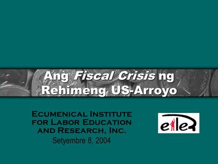 Ang Fiscal Crisis ng Rehimeng US-Arroyo Ecumenical Institute for Labor Education and Research, Inc. Setyembre 8, 2004.