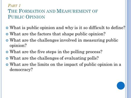 P ART 1 T HE F ORMATION AND M EASUREMENT OF P UBLIC O PINION What is public opinion and why is it so difficult to define? What are the factors that shape.