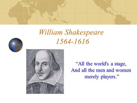 "William Shakespeare 1564-1616 ""All the world's a stage, And all the men and women merely players."""