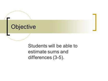 Objective Students will be able to estimate sums and differences (3-5).