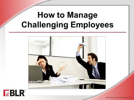 © BLR ® —Business & Legal Resources 1408 How to Manage Challenging Employees.