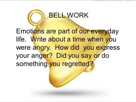 BELL WORK Emotions are part of our everyday life. Write about a time when you were angry. How did you express your anger? Did you say or do something you.