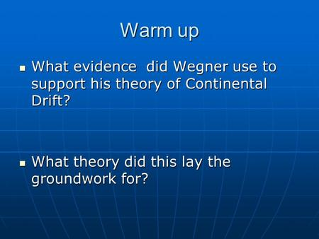 Warm up What evidence did Wegner use to support his theory of Continental Drift? What evidence did Wegner use to support his theory of Continental Drift?