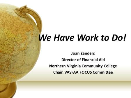 We Have Work to Do! by Joan Zanders Director of Financial Aid Northern Virginia Community College Chair, VASFAA FOCUS Committee.