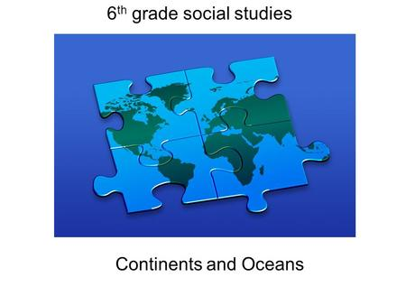 6 th grade social studies Continents and Oceans. The World!