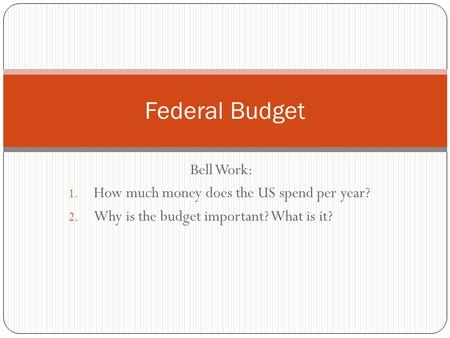 Bell Work: 1. How much money does the US spend per year? 2. Why is the budget important? What is it? Federal Budget.