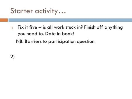 Starter activity… 1) Fix it five – is all work stuck in? Finish off anything you need to. Date in book! NB. Barriers to participation question 2)