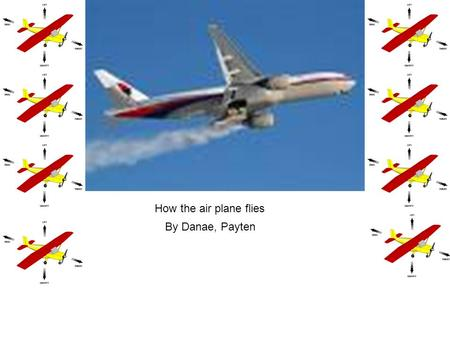 How the air plane flies By Danae, Payten. When an air plane takes off. When an airplane takes off it thrust is pushing the plane so it can get fast enough.