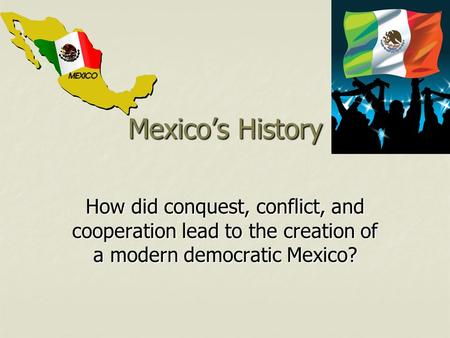 Mexico's History How did conquest, conflict, and cooperation lead to the creation of a modern democratic Mexico?