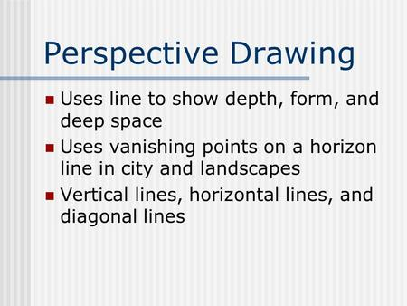 Perspective Drawing Uses line to show depth, form, and deep space Uses vanishing points on a horizon line in city and landscapes Vertical lines, horizontal.