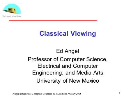 1 Angel: Interactive Computer Graphics 4E © Addison-Wesley 2005 Classical Viewing Ed Angel Professor of Computer Science, Electrical and Computer Engineering,