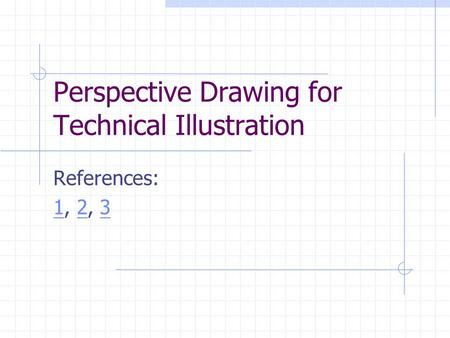 Perspective Drawing for Technical Illustration References: 11, 2, 323.