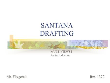 SANTANA DRAFTING MULTIVIEWS 1 An introduction Mr. Fitzgerald Rm. 1372.