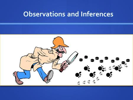 Observations and Inferences Observations and Inferences.