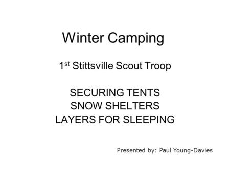 Winter Camping 1 st Stittsville Scout Troop SECURING TENTS SNOW SHELTERS LAYERS FOR SLEEPING Presented by: Paul Young-Davies.