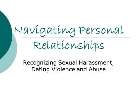 Navigating Personal Relationships Recognizing Sexual Harassment, Dating Violence and Abuse.