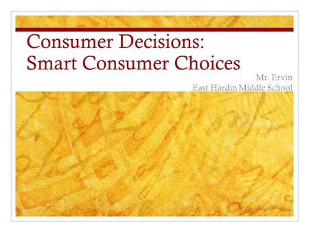 Consumer Decisions: Smart Consumer Choices Mr. Ervin East Hardin Middle School.