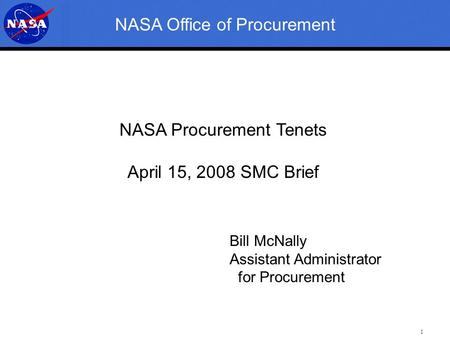 1 NASA Office of Procurement NASA Procurement Tenets April 15, 2008 SMC Brief Bill McNally Assistant Administrator for Procurement.