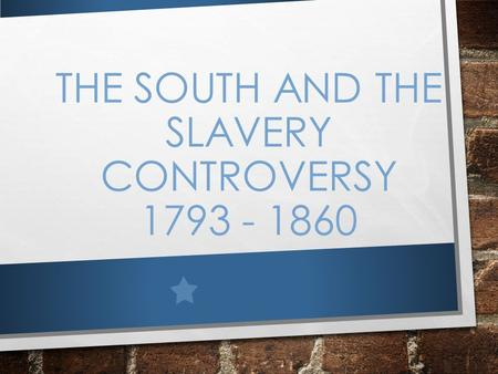 THE SOUTH AND THE SLAVERY CONTROVERSY 1793 - 1860.