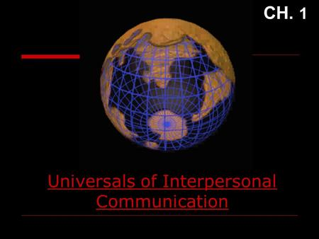 Universals of Interpersonal Communication CH. 1 Interpersonal Communication  Selective  Systemic  Unique  Ongoing  Quantitative  Qualitative.