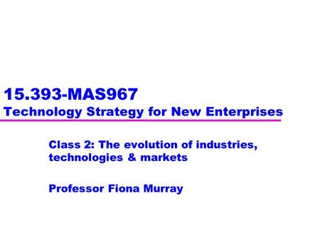 15.393-MAS967 Technology Strategy for New Enterprises Class 2: The evolution of industries, technologies & markets Professor Fiona Murray.