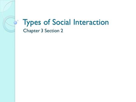 Types of Social Interaction Chapter 3 Section 2. Exchange Whenever people interact in an effort to receive a reward or return for their actions, an exchange.