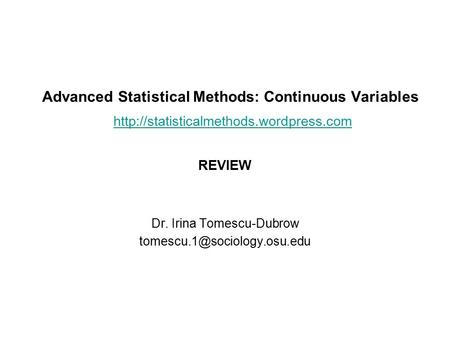 Advanced Statistical Methods: Continuous Variables   REVIEW Dr. Irina Tomescu-Dubrow.