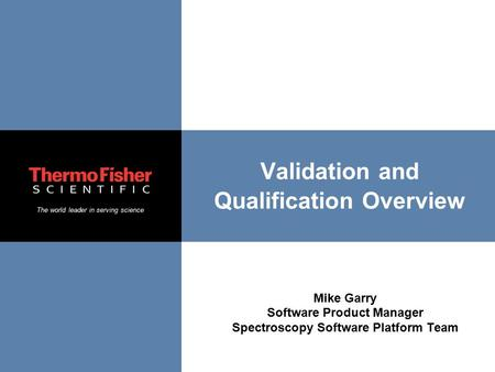 The world leader in serving science Validation and Qualification Overview Mike Garry Software Product Manager Spectroscopy Software Platform Team.