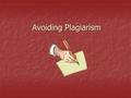 Avoiding Plagiarism. What is plagiarism? Plagiarism is presenting someone else's words or ideas as your own Plagiarism is presenting someone else's words.
