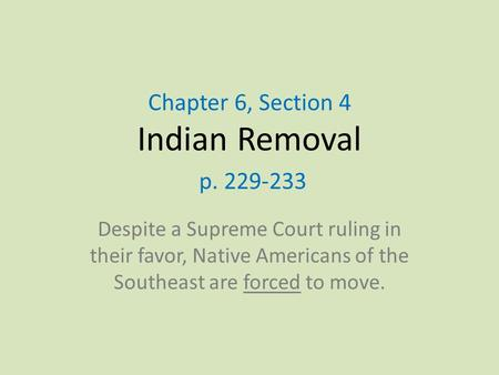 Chapter 6, Section 4 Indian Removal p. 229-233 Despite a Supreme Court ruling in their favor, Native Americans of the Southeast are forced to move.