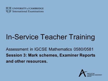 In-Service Teacher Training Assessment in IGCSE Mathematics 0580/0581 Session 3: Mark schemes, Examiner Reports and other resources.