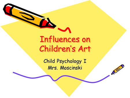 Influences on Children's Art Child Psychology I Mrs. Moscinski.