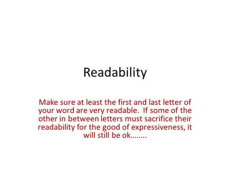 Readability Make sure at least the first and last letter of your word are very readable. If some of the other in between letters must sacrifice their readability.