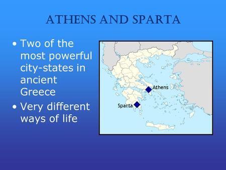 Athens and Sparta Two of the most powerful city-states in ancient Greece Very different ways of life.