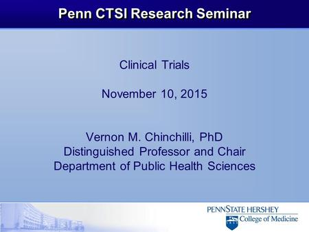 Penn CTSI Research Seminar Clinical Trials November 10, 2015 Vernon M. Chinchilli, PhD Distinguished Professor and Chair Department of Public Health Sciences.