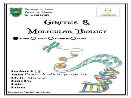 Lecture 12: Cancer: a cellular perspective Dr. Mamoun Ahram Faculty of Medicine Second year, Second semester, 2014-2014 Principles of Genetics and Molecular.
