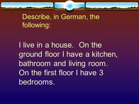 Describe, in German, the following: I live in a house. On the ground floor I have a kitchen, bathroom and living room. On the first floor I have 3 bedrooms.