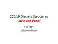 22C:19 Discrete Structures Logic and Proof Fall 2014 Sukumar Ghosh.