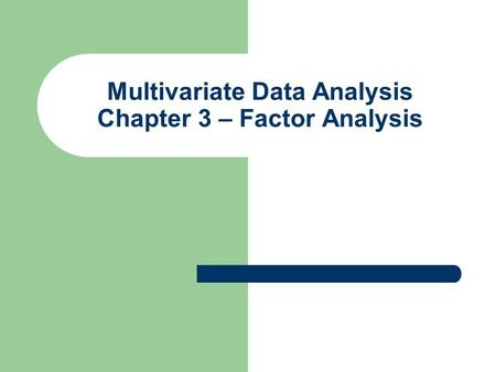 Multivariate Data Analysis Chapter 3 – Factor Analysis.
