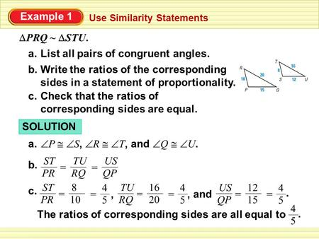 Example 1 Use Similarity Statements  PRQ ~  STU. List all pairs of congruent angles.a. Write the ratios of the corresponding sides in a statement of.