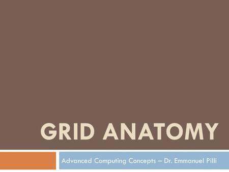 GRID ANATOMY Advanced Computing Concepts – Dr. Emmanuel Pilli.